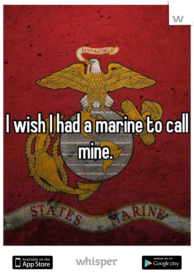 I wish I had a marine to call mine.