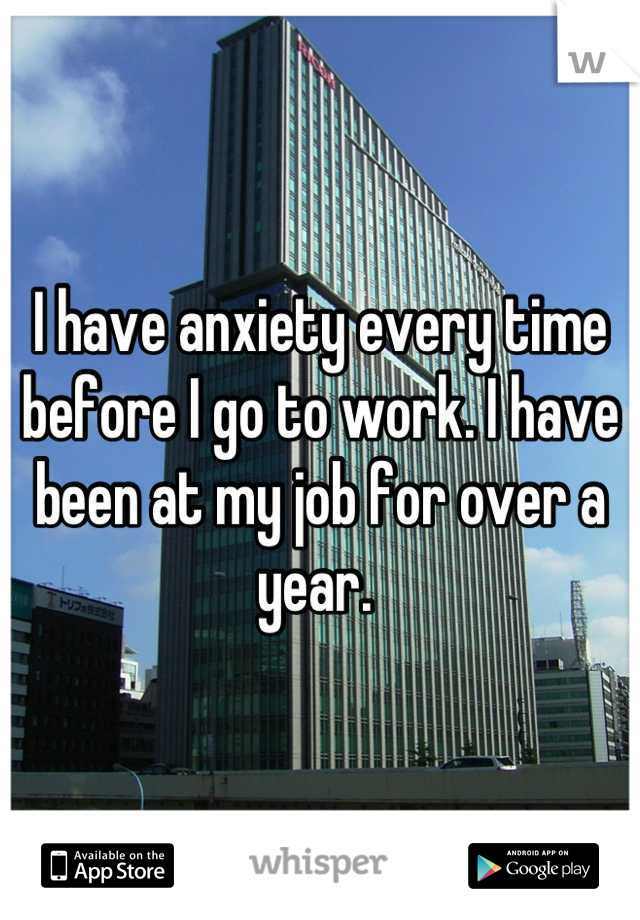 I have anxiety every time before I go to work. I have been at my job for over a year.