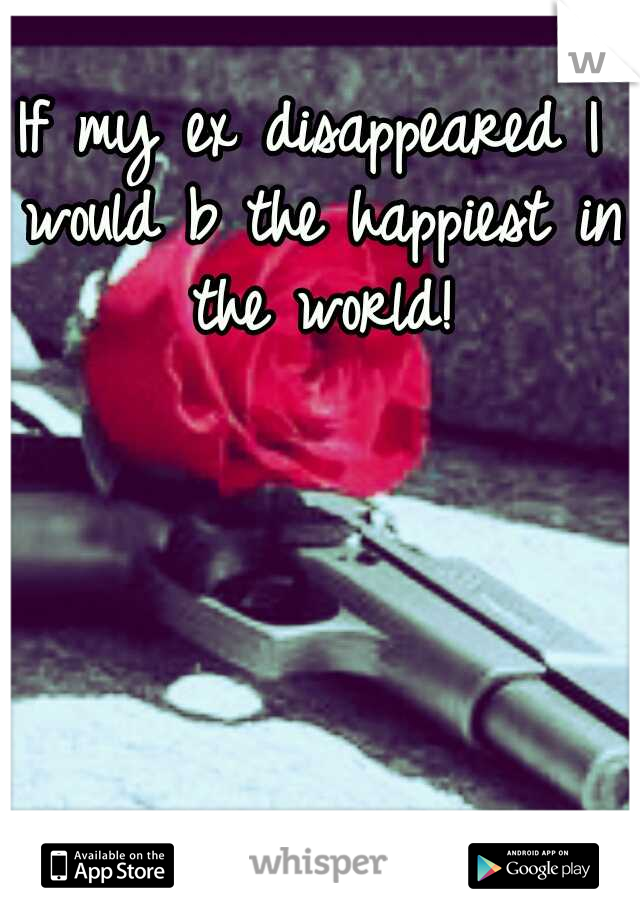 If my ex disappeared I would b the happiest in the world!