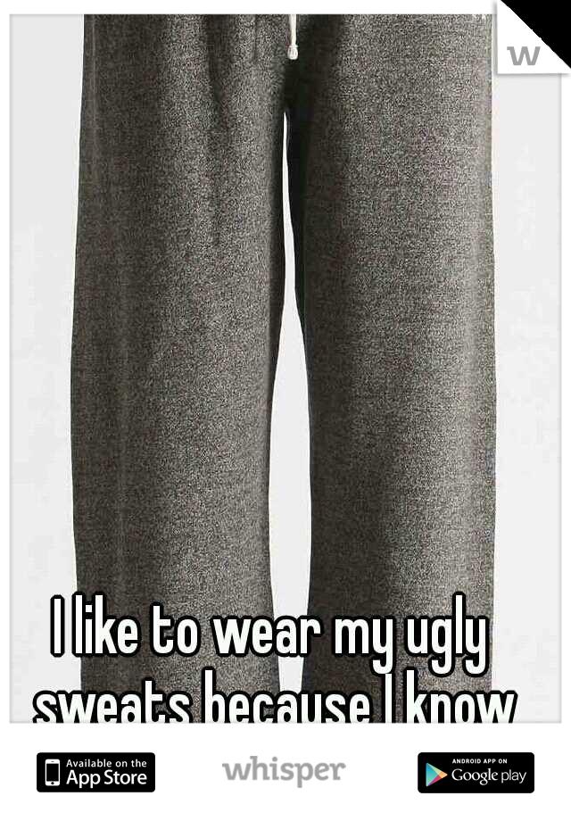 I like to wear my ugly sweats because I know my husband hates them