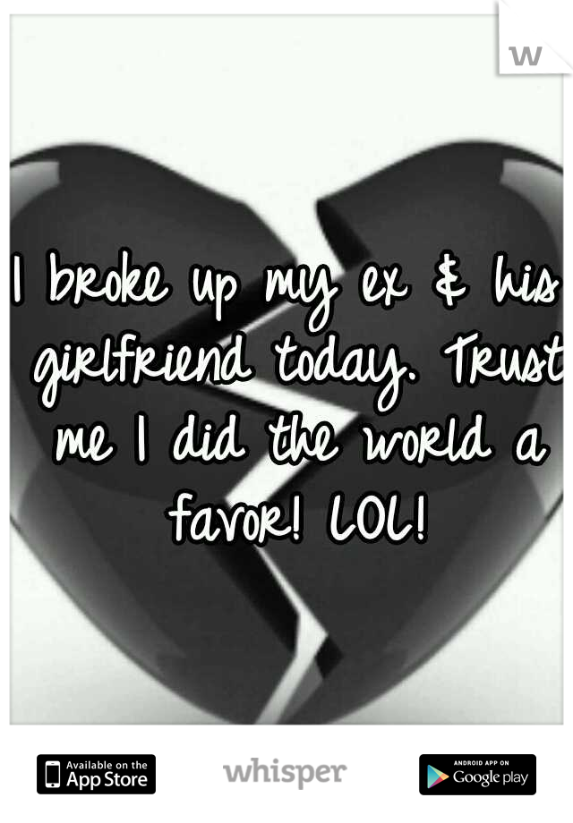 I broke up my ex & his girlfriend today. Trust me I did the world a favor! LOL!