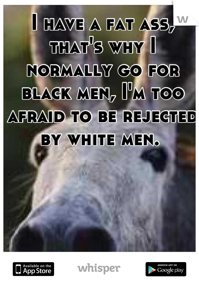 I have a fat ass, that's why I normally go for black men, I'm too afraid to be rejected by white men.