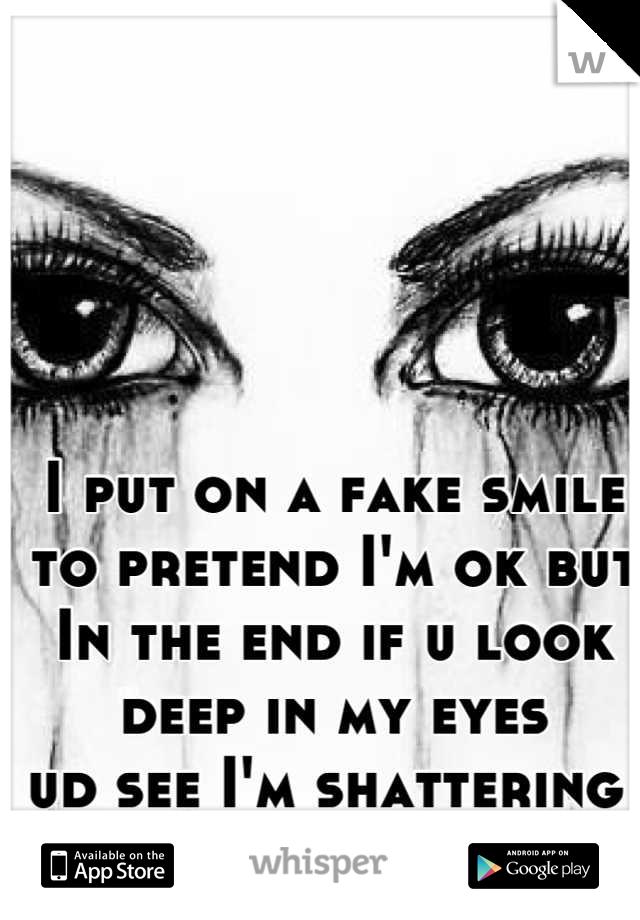 I put on a fake smile  to pretend I'm ok but  In the end if u look deep in my eyes  ud see I'm shattering
