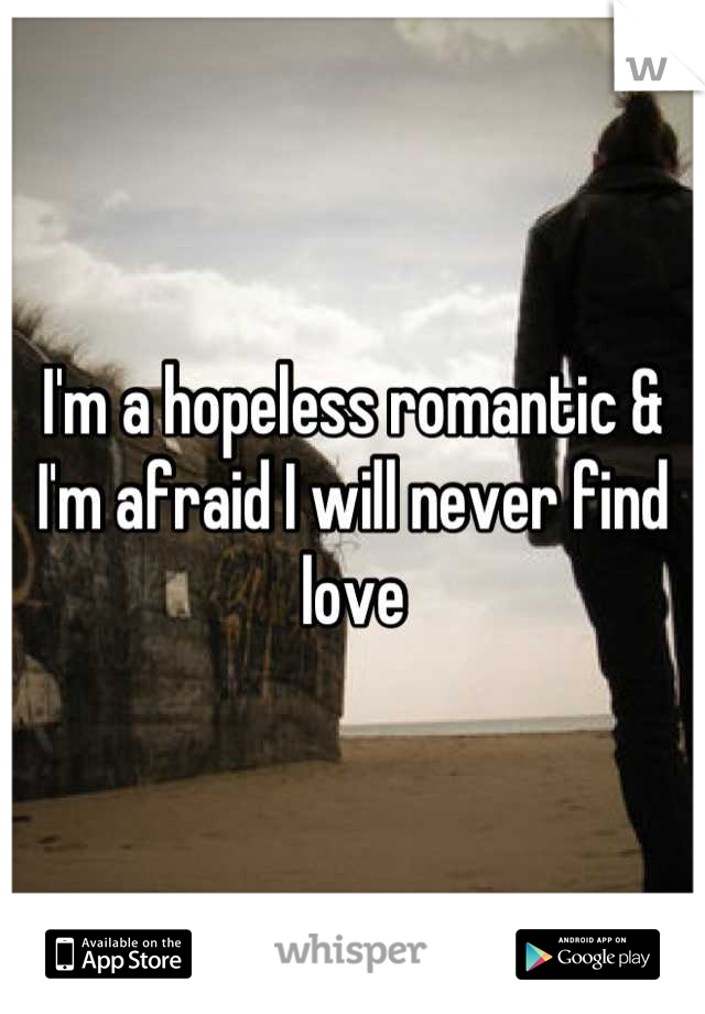 I'm a hopeless romantic & I'm afraid I will never find love