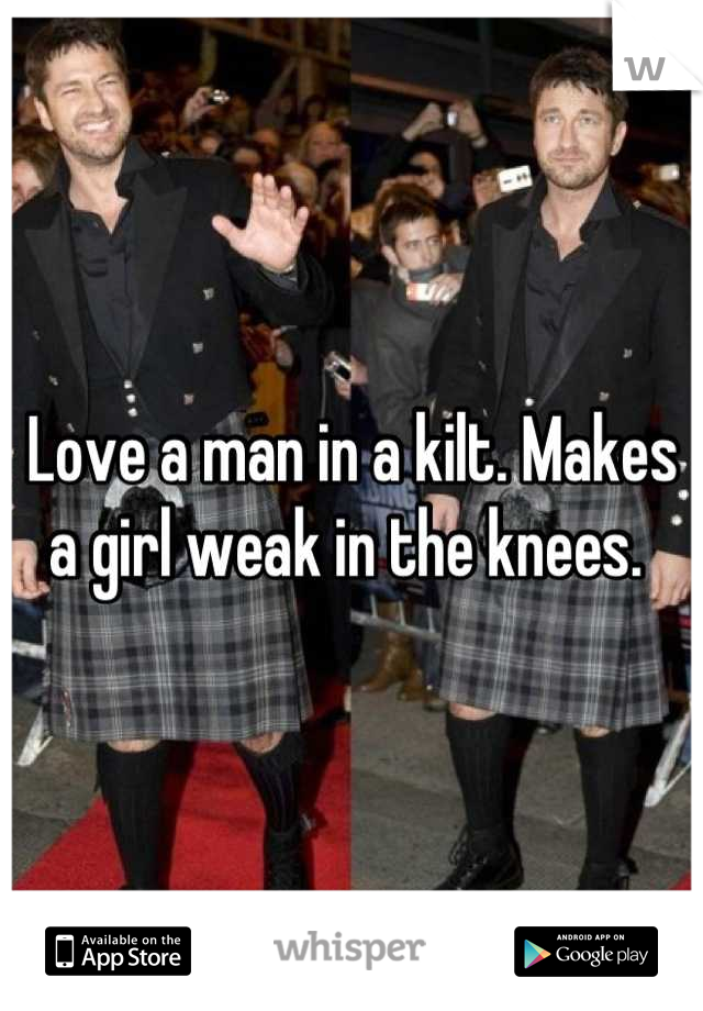 Love a man in a kilt. Makes a girl weak in the knees.