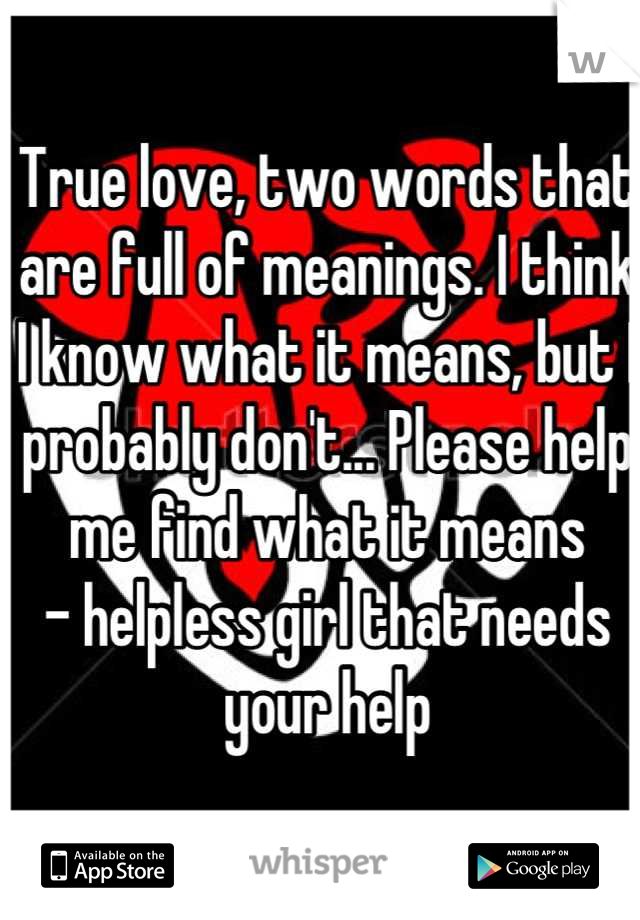 True love, two words that are full of meanings. I think I know what it means, but I probably don't... Please help me find what it means - helpless girl that needs your help
