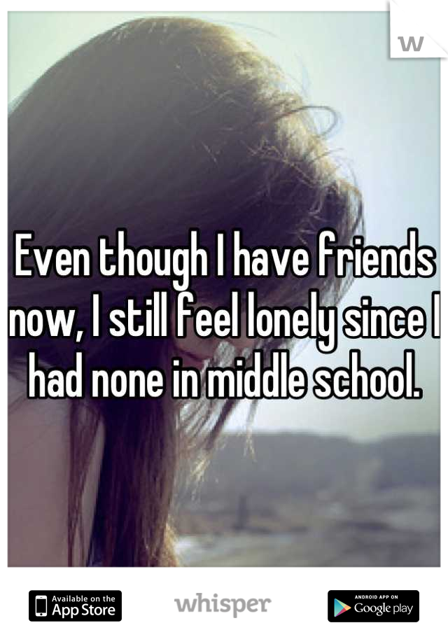 Even though I have friends now, I still feel lonely since I had none in middle school.