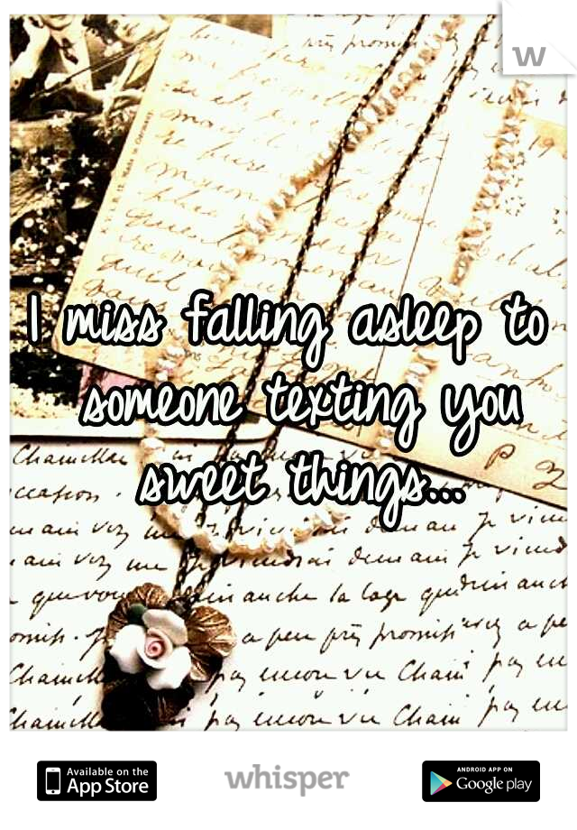 I miss falling asleep to someone texting you sweet things...
