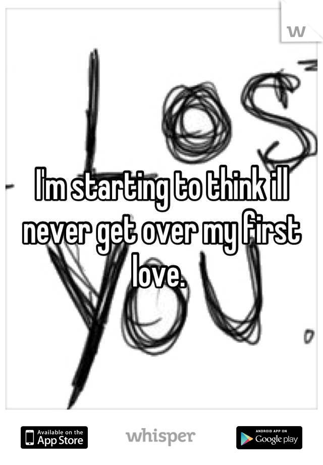 I'm starting to think ill never get over my first love.