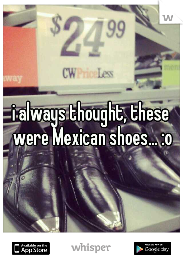 i always thought, these were Mexican shoes... :o
