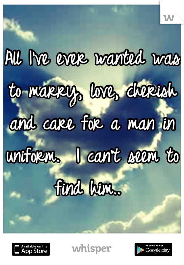All I've ever wanted was to marry, love, cherish and care for a man in uniform.  I can't seem to find him..