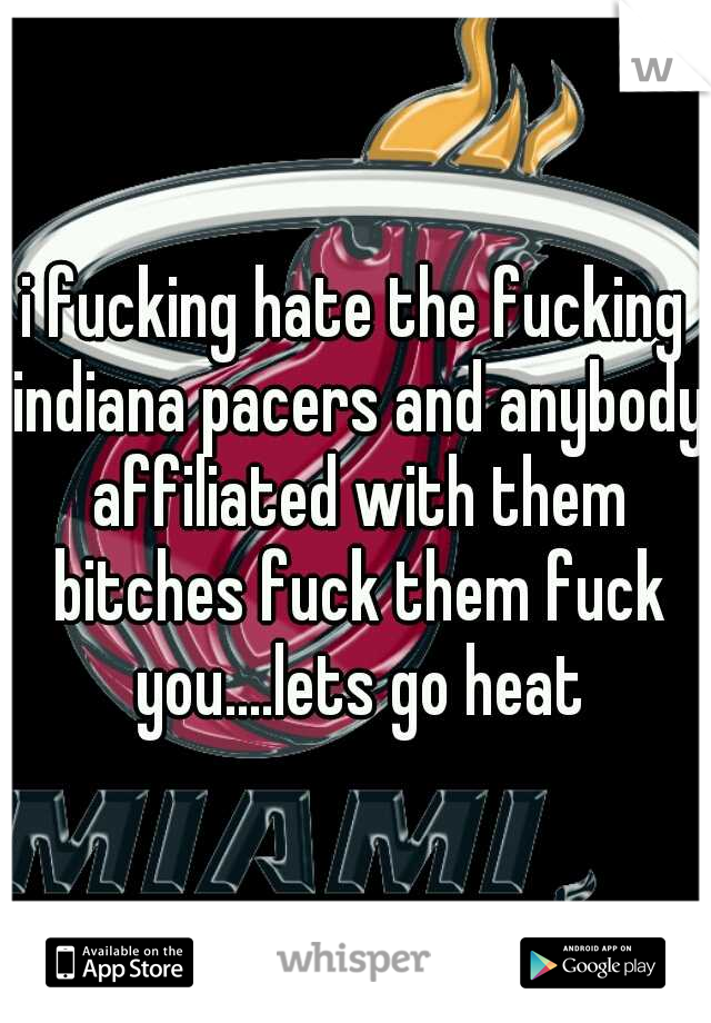 i fucking hate the fucking indiana pacers and anybody affiliated with them bitches fuck them fuck you....lets go heat