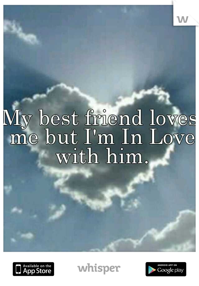 My best friend loves me but I'm In Love with him.