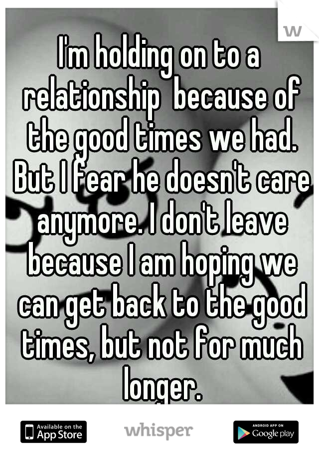I'm holding on to a relationship  because of the good times we had. But I fear he doesn't care anymore. I don't leave because I am hoping we can get back to the good times, but not for much longer.