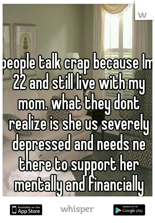 people talk crap because Im 22 and still live with my mom. what they dont realize is she us severely depressed and needs ne there to support her mentally and financially
