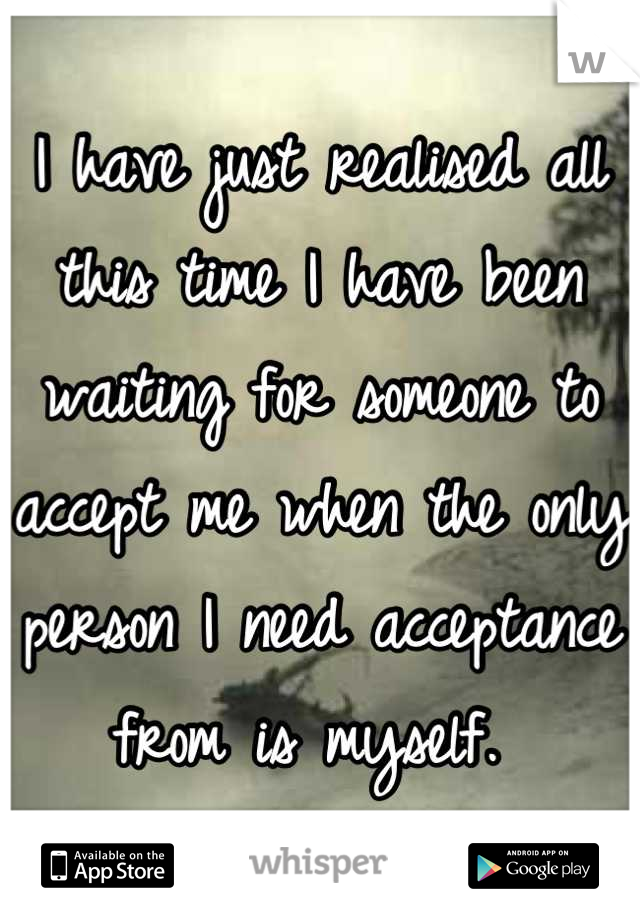 I have just realised all this time I have been waiting for someone to accept me when the only person I need acceptance from is myself.
