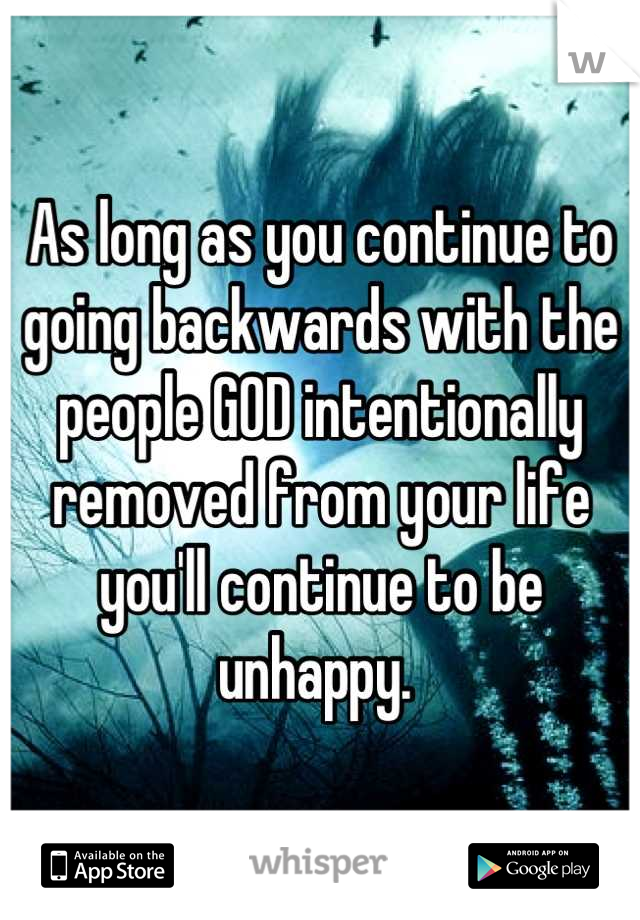 As long as you continue to going backwards with the people GOD intentionally removed from your life you'll continue to be unhappy.