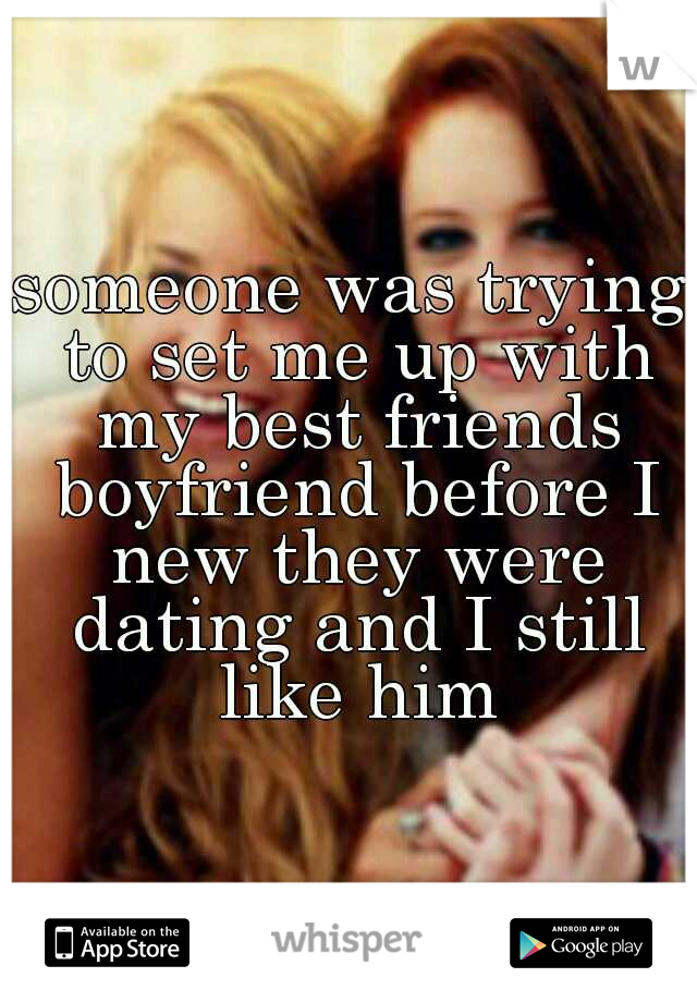 someone was trying to set me up with my best friends boyfriend before I new they were dating and I still like him