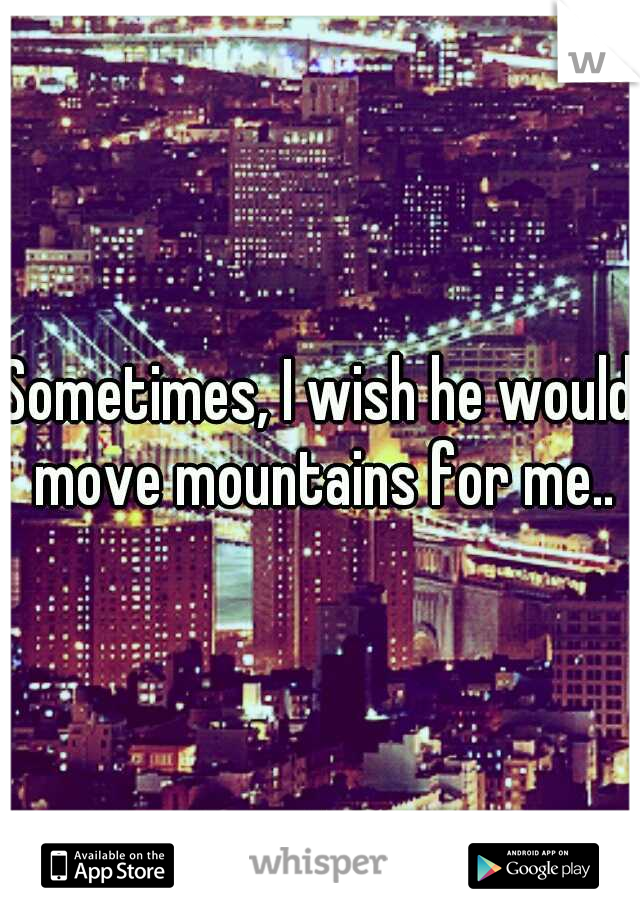 Sometimes, I wish he would move mountains for me..