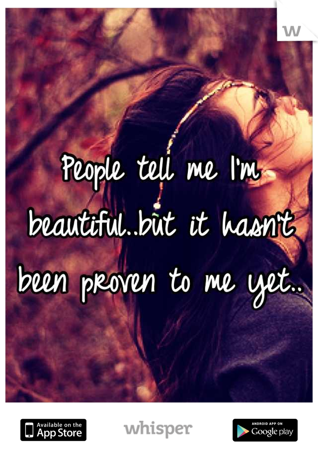People tell me I'm beautiful..but it hasn't been proven to me yet..
