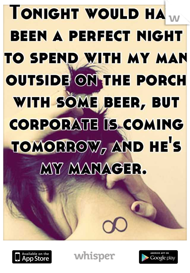 Tonight would have been a perfect night to spend with my man outside on the porch with some beer, but corporate is coming tomorrow, and he's my manager.