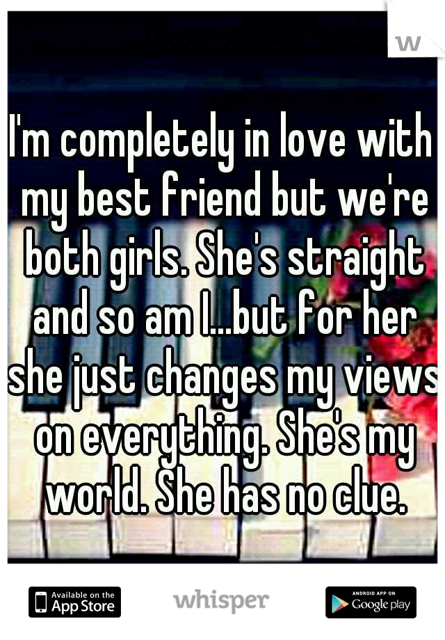 I'm completely in love with my best friend but we're both girls. She's straight and so am I...but for her she just changes my views on everything. She's my world. She has no clue.