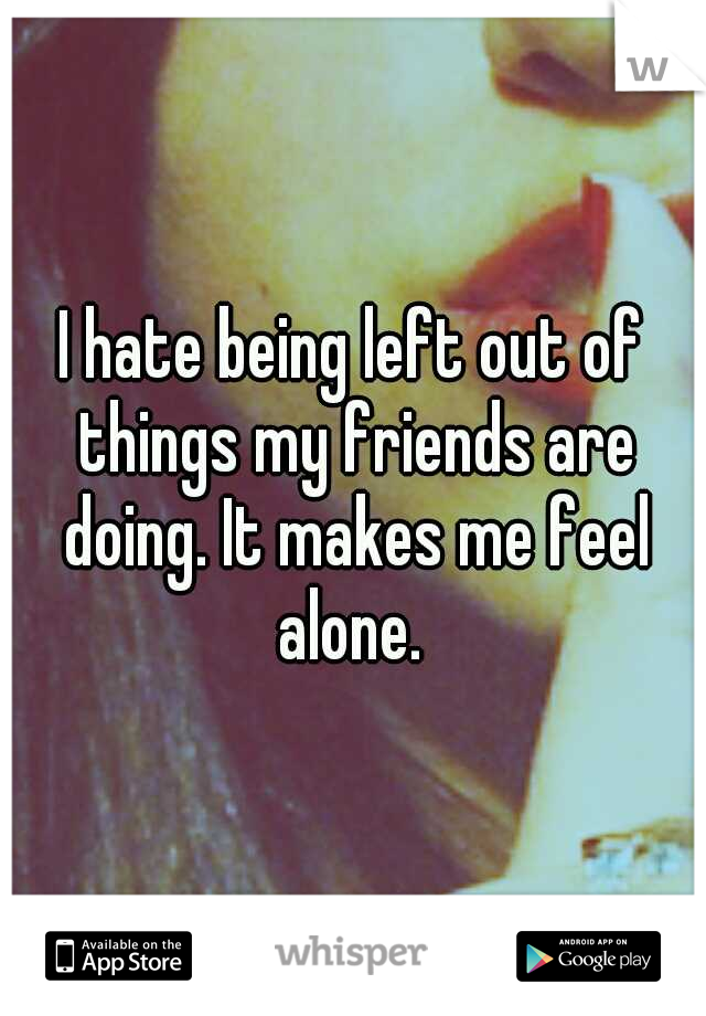I hate being left out of things my friends are doing. It makes me feel alone.