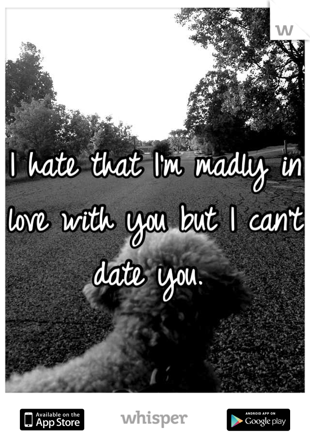 I hate that I'm madly in love with you but I can't date you.