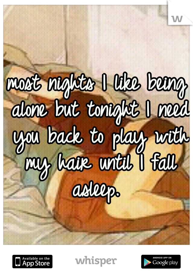 most nights I like being alone but tonight I need you back to play with my hair until I fall asleep.