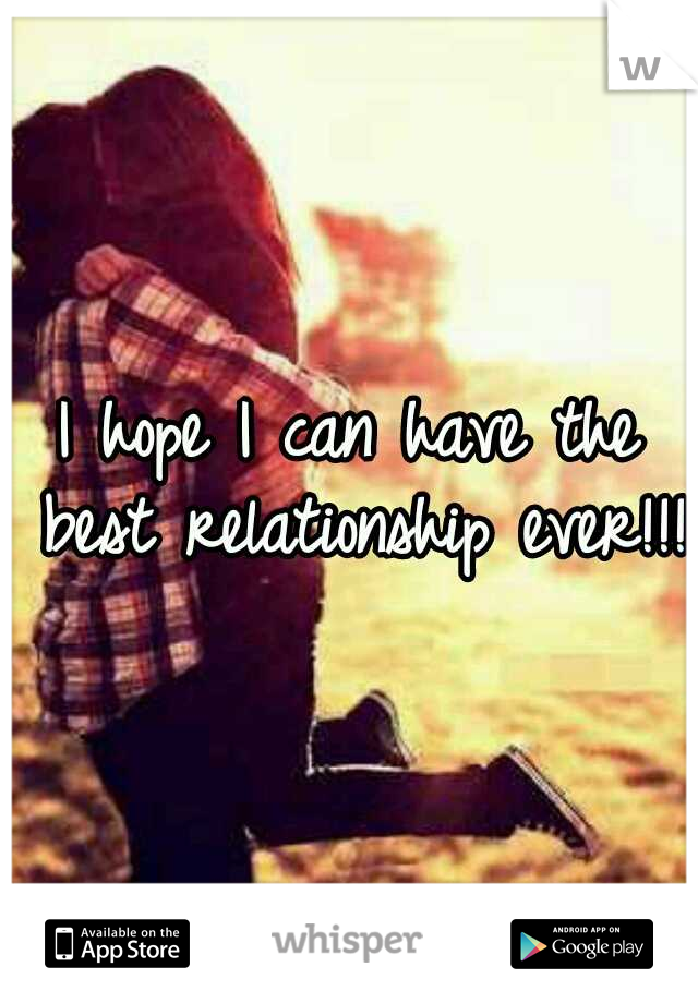 I hope I can have the best relationship ever!!!