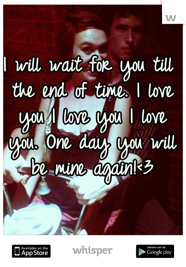 I will wait for you till the end of time. I love you I love you I love you. One day you will be mine again!<3