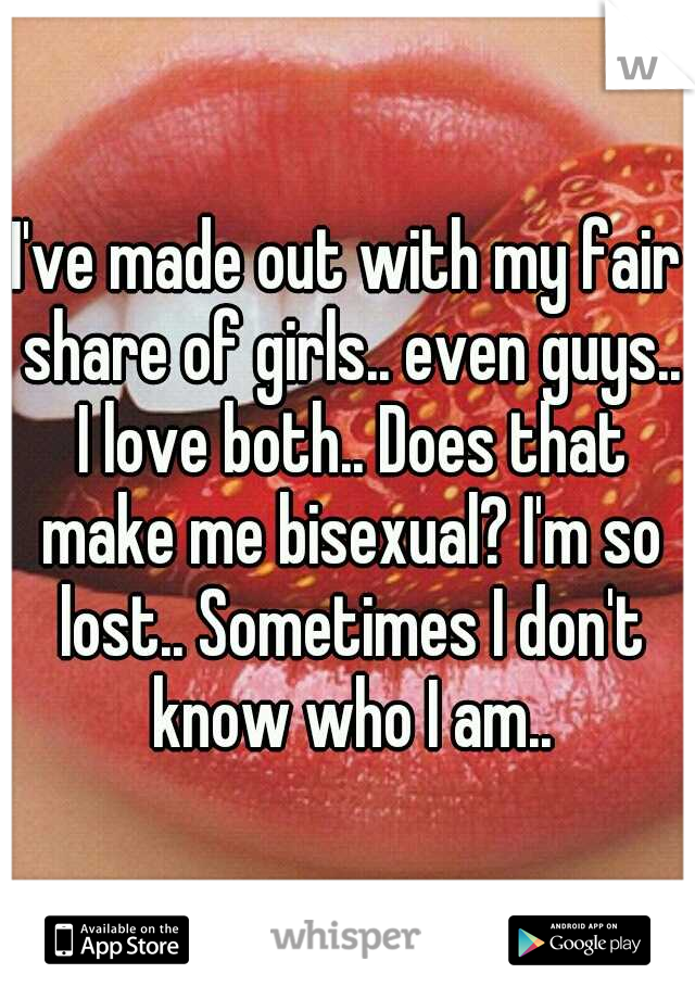 I've made out with my fair share of girls.. even guys.. I love both.. Does that make me bisexual? I'm so lost.. Sometimes I don't know who I am..