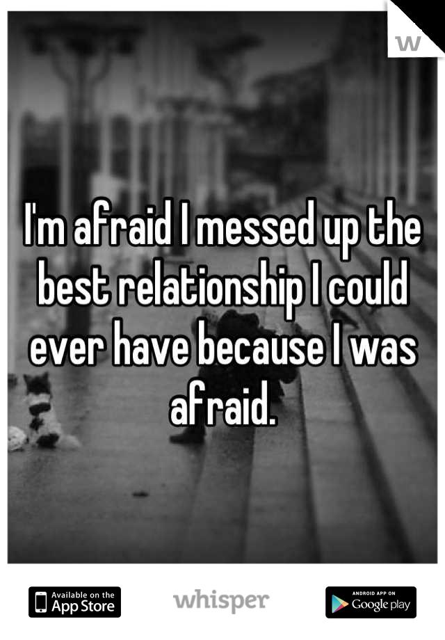 I'm afraid I messed up the best relationship I could ever have because I was afraid.