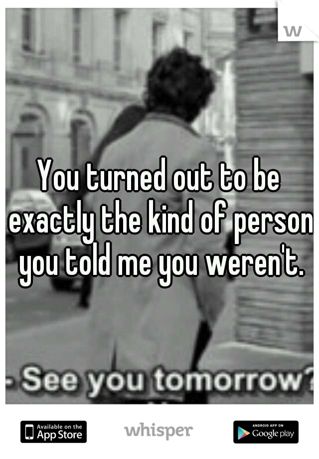 You turned out to be exactly the kind of person you told me you weren't.