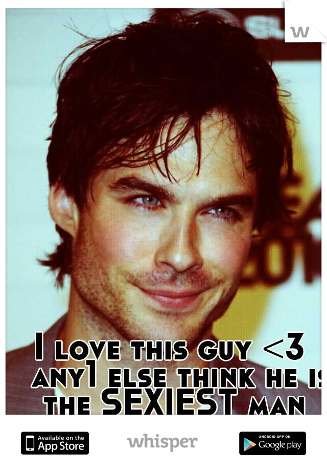 I love this guy <3  any1 else think he is the SEXIEST man ALIVE!?