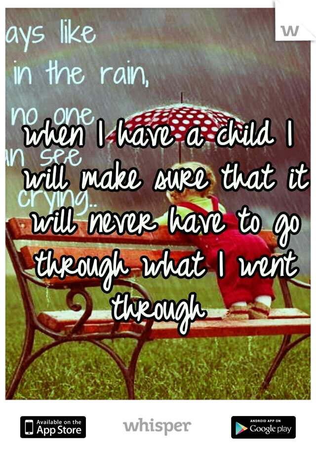when I have a child I will make sure that it will never have to go through what I went through