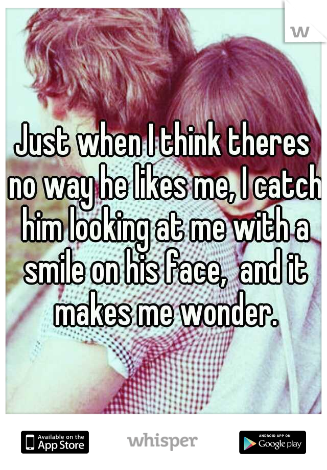 Just when I think theres no way he likes me, I catch him looking at me with a smile on his face,  and it makes me wonder.