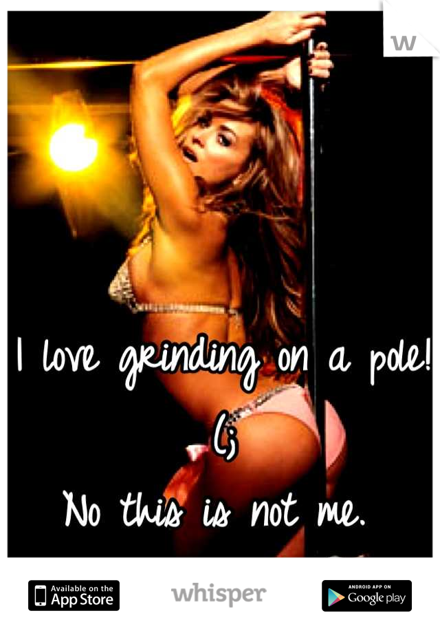 I love grinding on a pole!(; No this is not me.