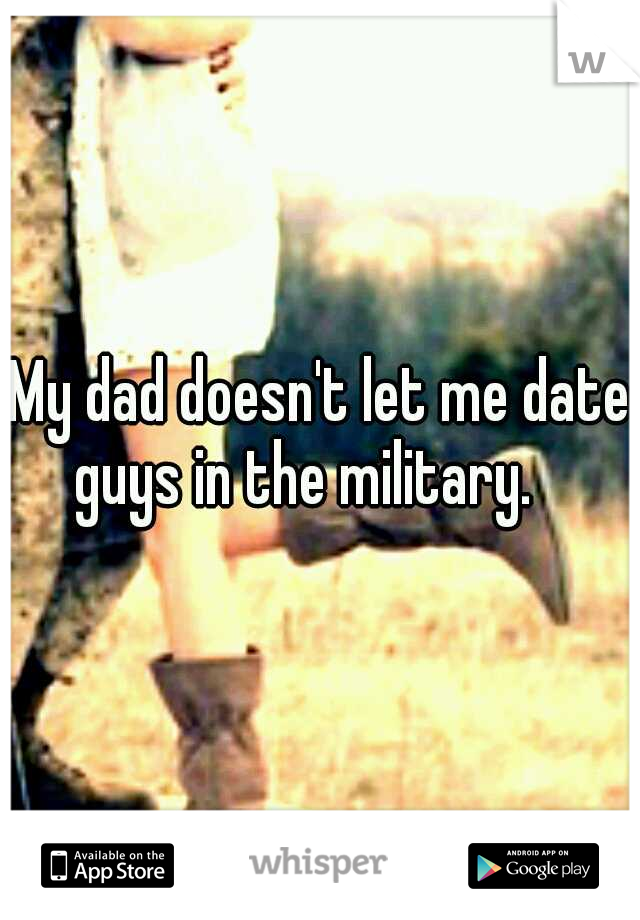 My dad doesn't let me date guys in the military.