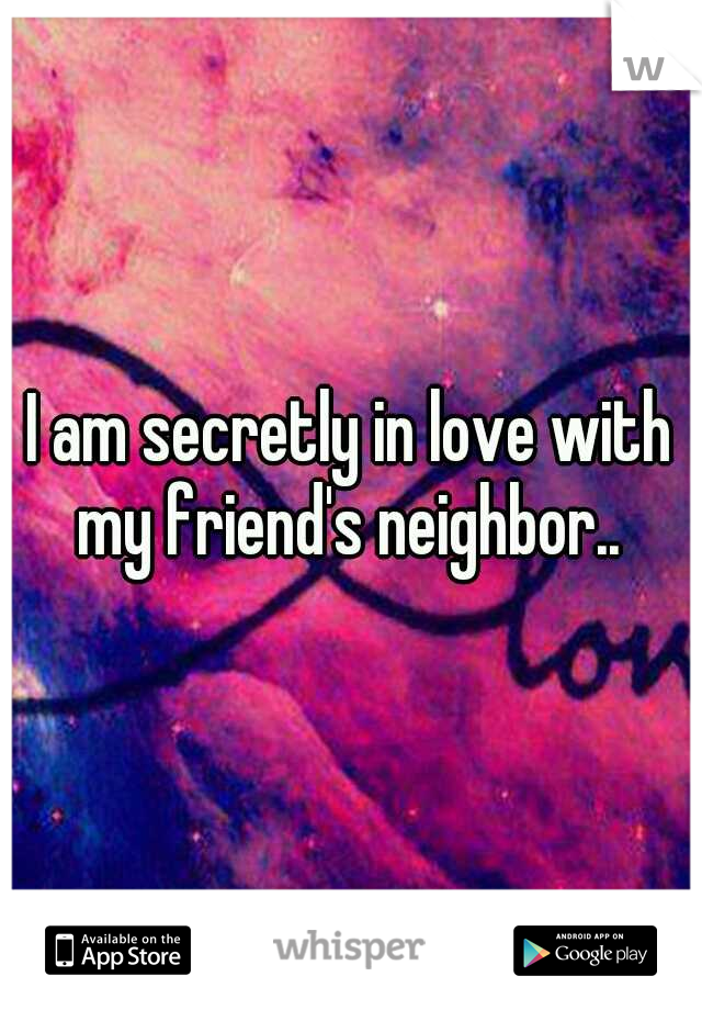 I am secretly in love with my friend's neighbor..