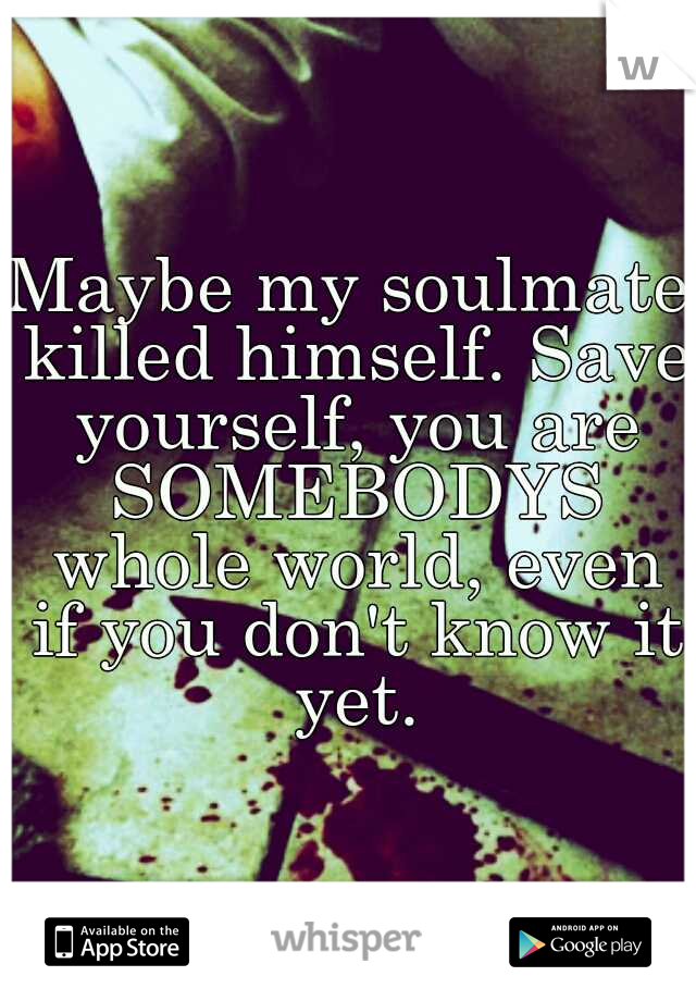 Maybe my soulmate killed himself. Save yourself, you are SOMEBODYS whole world, even if you don't know it yet.