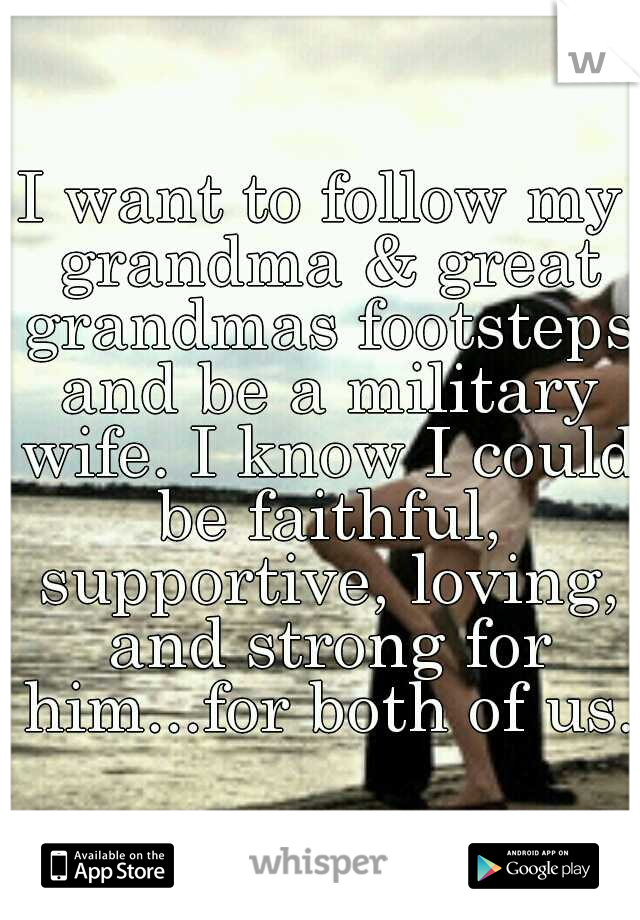 I want to follow my grandma & great grandmas footsteps and be a military wife. I know I could be faithful, supportive, loving, and strong for him...for both of us.