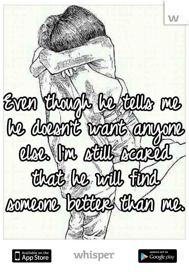 Even though he tells me he doesn't want anyone else. I'm still scared that he will find someone better than me.