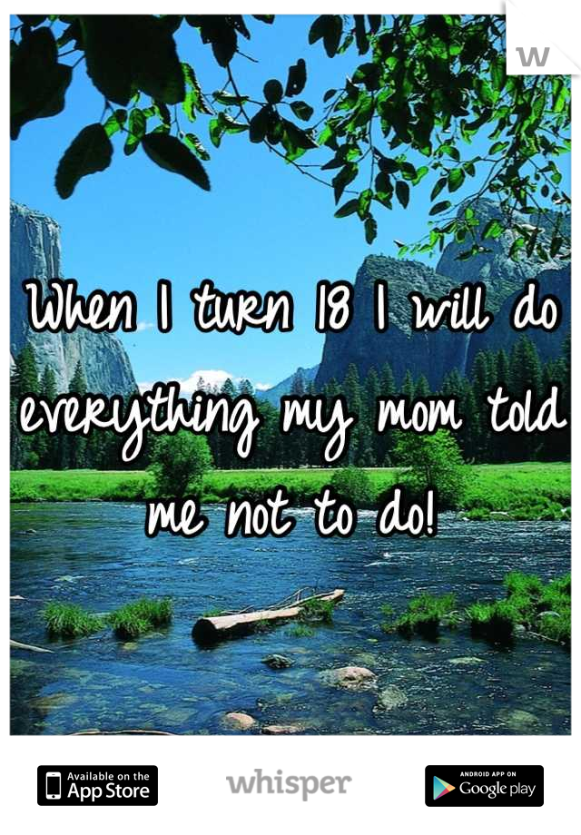 When I turn 18 I will do everything my mom told me not to do!