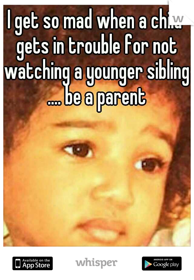 I get so mad when a child gets in trouble for not watching a younger sibling .... be a parent