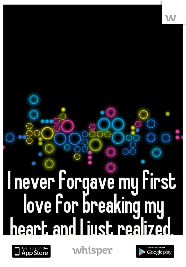 I never forgave my first love for breaking my heart and I just realized.