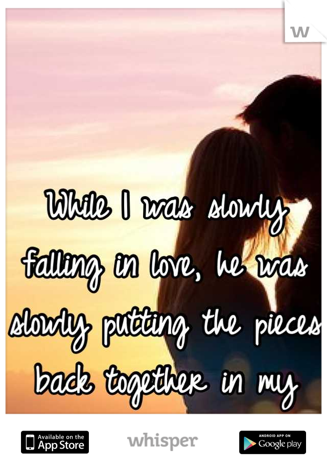 While I was slowly falling in love, he was slowly putting the pieces back together in my heart <3