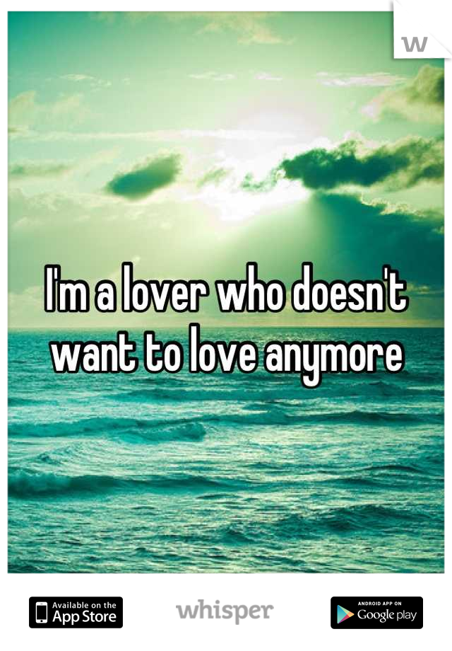 I'm a lover who doesn't want to love anymore