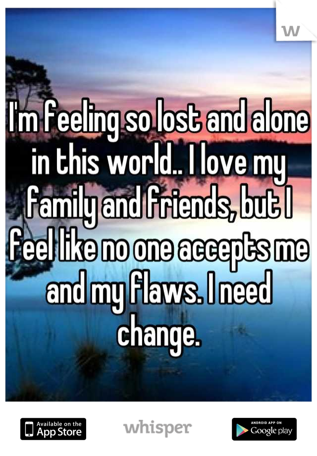 I'm feeling so lost and alone in this world.. I love my family and friends, but I feel like no one accepts me and my flaws. I need change.