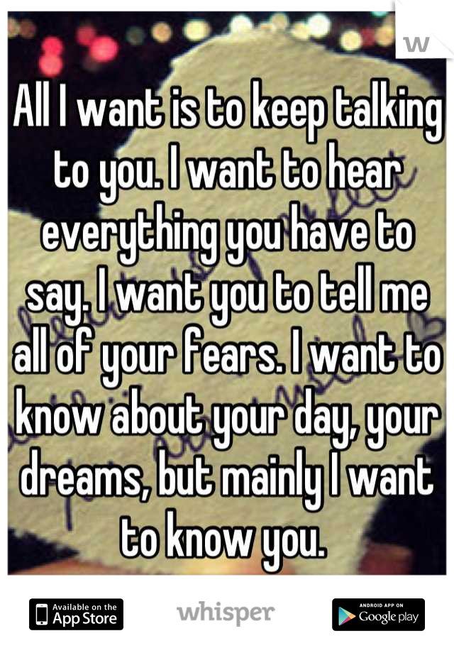 All I want is to keep talking to you. I want to hear everything you have to say. I want you to tell me all of your fears. I want to know about your day, your dreams, but mainly I want to know you.